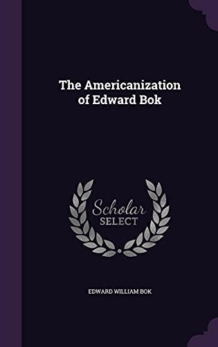 The Americanization of Edward BOK: BOK, Edward William