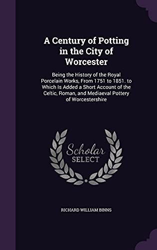 9781357896409: A Century of Potting in the City of Worcester: Being the History of the Royal Porcelain Works, from 1751 to 1851. to Which Is Added a Short Account of ... and Mediaeval Pottery of Worcestershire