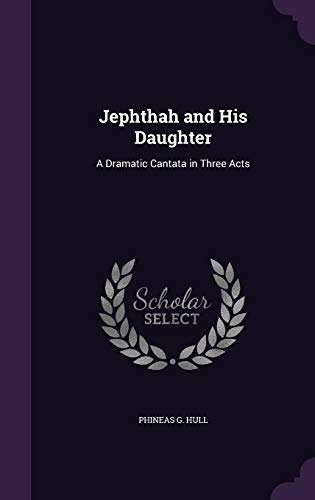 Jephthah and His Daughter: A Dramatic Cantata: Phineas G Hull