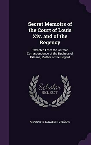 9781357924089: Secret Memoirs of the Court of Louis XIV. and of the Regency: Extracted from the German Correspondence of the Duchess of Orleans, Mother of the Regent