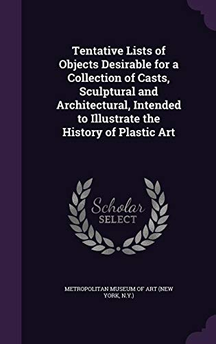 9781357933104: Tentative Lists of Objects Desirable for a Collection of Casts, Sculptural and Architectural, Intended to Illustrate the History of Plastic Art