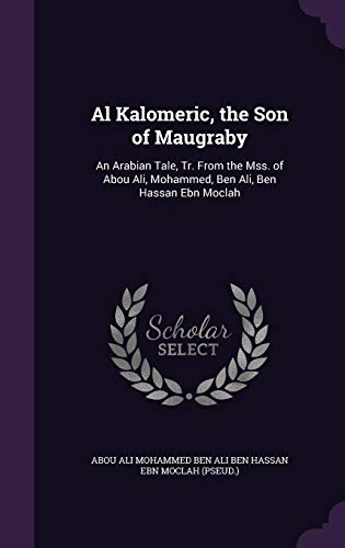 9781357941079: Al Kalomeric, the Son of Maugraby: An Arabian Tale, Tr. from the Mss. of Abou Ali, Mohammed, Ben Ali, Ben Hassan Ebn Moclah