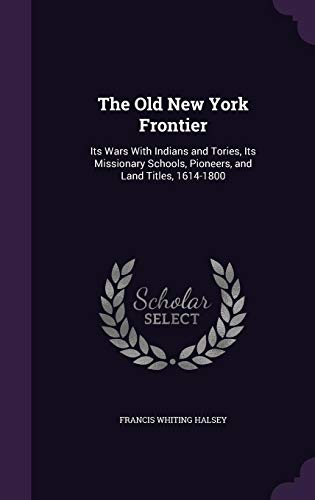 9781357962470: The Old New York Frontier: Its Wars with Indians and Tories, Its Missionary Schools, Pioneers, and Land Titles, 1614-1800