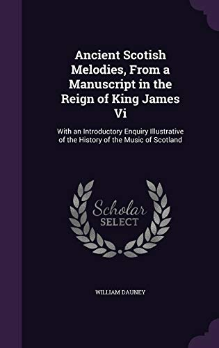 Ancient Scotish Melodies, from a Manuscript in the Reign of King James VI: With an Introductory ...