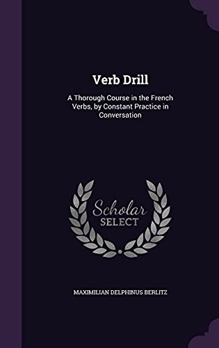 9781358060625: Verb Drill: A Thorough Course in the French Verbs, by Constant Practice in Conversation