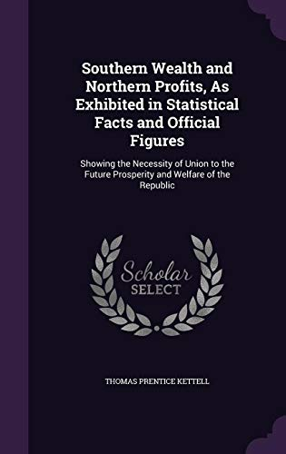 9781358062377: Southern Wealth and Northern Profits, as Exhibited in Statistical Facts and Official Figures: Showing the Necessity of Union to the Future Prosperity and Welfare of the Republic