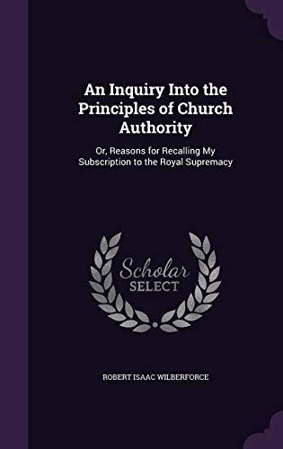 9781358075131: An Inquiry Into the Principles of Church Authority: Or, Reasons for Recalling My Subscription to the Royal Supremacy