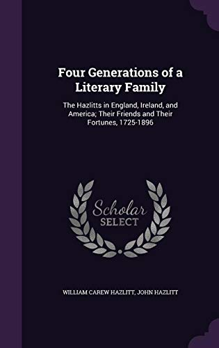 9781358076428: Four Generations of a Literary Family: The Hazlitts in England, Ireland, and America; Their Friends and Their Fortunes, 1725-1896