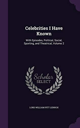 9781358079696: Celebrities I Have Known: With Episodes, Political, Social, Sporting, and Theatrical, Volume 2
