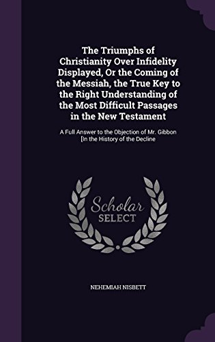 9781358081491: The Triumphs of Christianity Over Infidelity Displayed, or the Coming of the Messiah, the True Key to the Right Understanding of the Most Difficult ... of Mr. Gibbon [In the History of the Decline