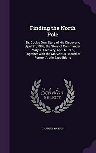 9781358081729: Finding the North Pole: Dr. Cook's Own Story of His Discovery, April 21, 1908, the Story of Commander Peary's Discovery, April 6, 1909, Together With the Marvelous Record of Former Arctic Expeditions