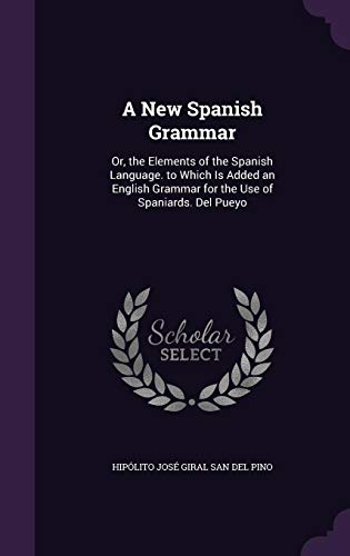 A New Spanish Grammar: Or, the Elements: Hipolito Jose Giral