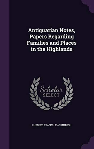Antiquarian Notes, Papers Regarding Families and Places in the Highlands: Charles Fraser- Mackintosh