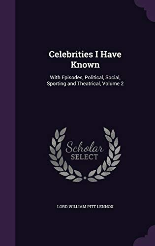 9781358138027: Celebrities I Have Known: With Episodes, Political, Social, Sporting and Theatrical, Volume 2