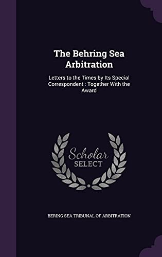 9781358169809: The Behring Sea Arbitration: Letters to the Times by Its Special Correspondent: Together with the Award