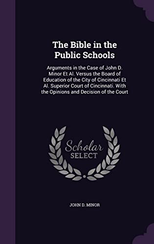 9781358225581: The Bible in the Public Schools: Arguments in the Case of John D. Minor et al. Versus the Board of Education of the City of Cincinnati et al. Superior ... with the Opinions and Decision of the Court