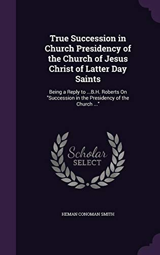 9781358303883: True Succession in Church Presidency of the Church of Jesus Christ of Latter Day Saints: Being a Reply to ...B.H. Roberts On