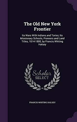 9781358321856: The Old New York Frontier: Its Wars with Indians and Tories; Its Missionary Schools, Pioneers and Land Titles, 1614-1800, by Francis Whiting Halsey