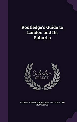Routledge s Guide to London and Its: George Routledge, George