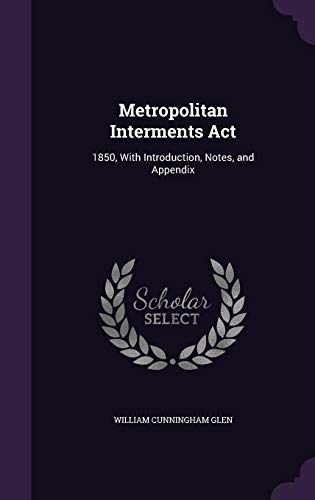Metropolitan Interments ACT: 1850, with Introduction, Notes,: William Cunningham Glen