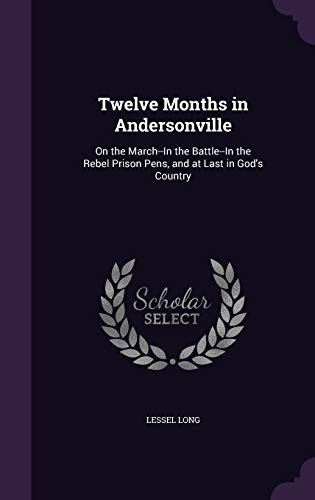 9781358499807: Twelve Months in Andersonville: On the March--In the Battle--In the Rebel Prison Pens, and at Last in God's Country