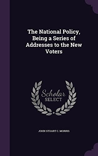 9781358521966: The National Policy, Being a Series of Addresses to the New Voters