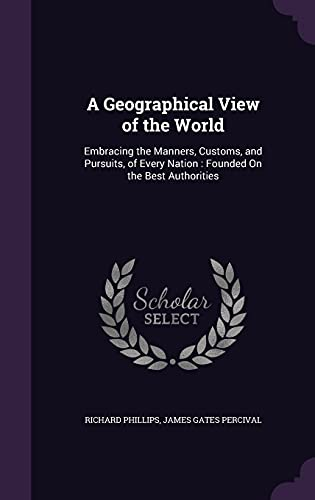 A Geographical View of the World: Embracing the Manners, Customs, and Pursuits, of Every Nation: ...
