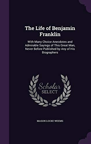 The Life of Benjamin Franklin: With Many Choice Anecdotes and Admirable Sayings of This Great Man, ...