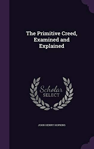 9781358567032: The Primitive Creed, Examined and Explained