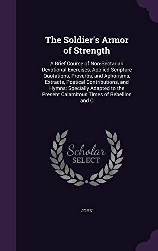 9781358583285: The Soldier's Armor of Strength: A Brief Course of Non-Sectarian Devotional Exercises, Applied Scripture Quotations, Proverbs, and Aphorisms, ... Present Calamitous Times of Rebellion and C