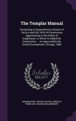 9781358652547: The Templar Manual: Containing a Comprehensive System of Tactics and Drill, With All Ceremonies Appertaining to the Orders of Knighthood. to Which Is ... by the Grand Encampment, Chicago, 1880
