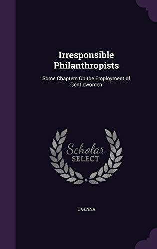 9781358730160: Irresponsible Philanthropists: Some Chapters on the Employment of Gentlewomen
