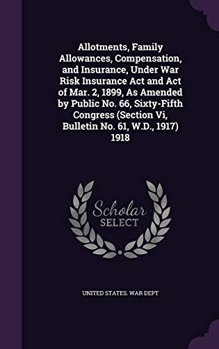 9781358738135: Allotments, Family Allowances, Compensation, and Insurance, Under War Risk Insurance Act and Act of Mar. 2, 1899, As Amended by Public No. 66, ... Vi, Bulletin No. 61, W.D., 1917) 1918
