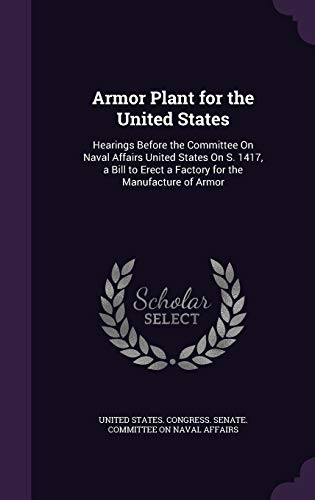 9781358911064: Armor Plant for the United States: Hearings Before the Committee on Naval Affairs United States on S. 1417, a Bill to Erect a Factory for the Manufacture of Armor