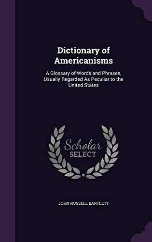 Dictionary of Americanisms: A Glossary of Words and Phrases, Usually Regarded as Peculiar to the ...