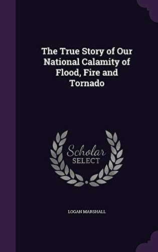 9781359087720: The True Story of Our National Calamity of Flood, Fire and Tornado