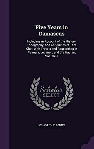 9781359088161: Five Years in Damascus: Including an Account of the History, Topography, and Antiquities of That City: With Travels and Researches in Palmyra, Lebanon, and the Hauran, Volume 1