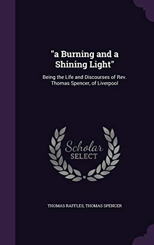 9781359108166: A Burning and a Shining Light: Being the Life and Discourses of REV. Thomas Spencer, of Liverpool