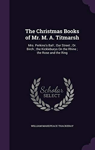 9781359119285: The Christmas Books of Mr. M. A. Titmarsh: Mrs. Perkins's Ball; Our Street; Dr. Birch; The Kickleburys on the Rhine; The Rose and the Ring