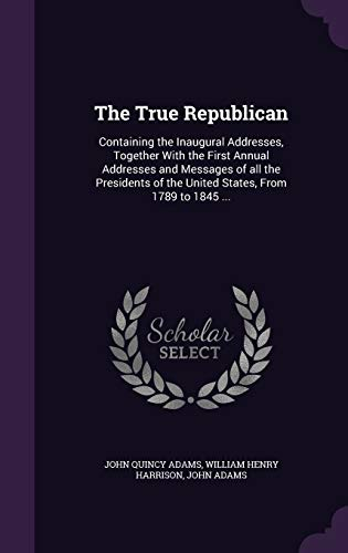 The True Republican: Containing the Inaugural Addresses,: Adams, John Quincy