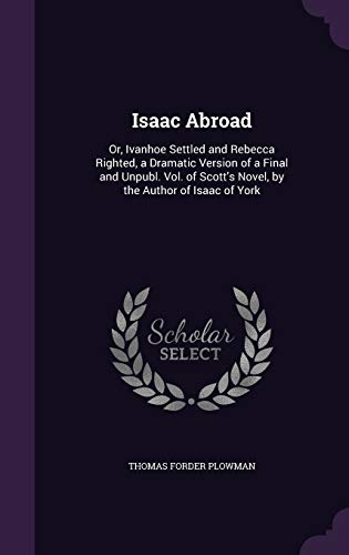 Isaac Abroad: Or, Ivanhoe Settled and Rebecca: Thomas Forder Plowman