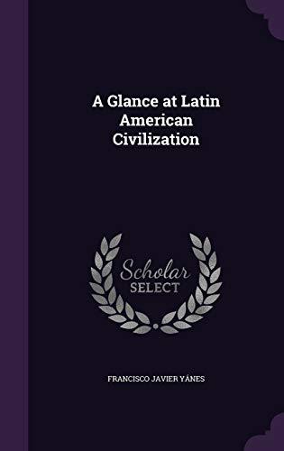 A Glance at Latin American Civilization (Hardback): Francisco Javier Yanes