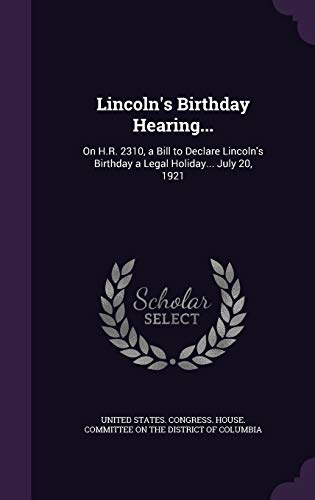 9781359307781: Lincoln's Birthday Hearing...: On H.R. 2310, a Bill to Declare Lincoln's Birthday a Legal Holiday... July 20, 1921