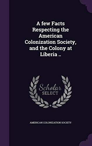 9781359375636: A Few Facts Respecting the American Colonization Society, and the Colony at Liberia ..