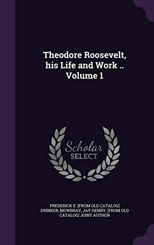 Theodore Roosevelt, His Life and Work .: Drinker, Frederick E