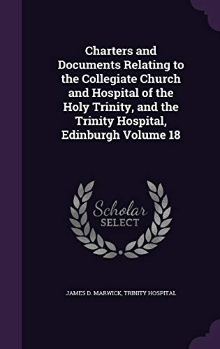 9781359709783: Charters and Documents Relating to the Collegiate Church and Hospital of the Holy Trinity, and the Trinity Hospital, Edinburgh Volume 18