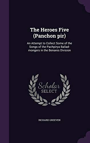 9781359776341: The Heroes Five (Panchon Pir): An Attempt to Collect Some of the Songs of the Pachpirya Ballad-Mongers in the Benares Division