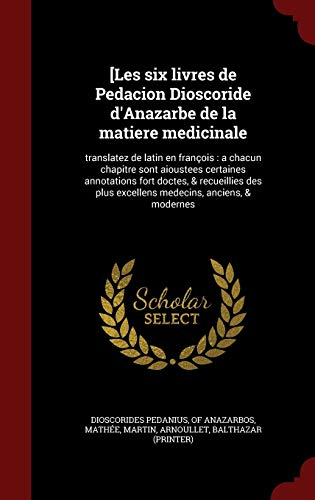 9781359867230: [Les Six Livres de Pedacion Dioscoride D'Anazarbe de La Matiere Medicinale: Translatez de Latin En Francois: A Chacun Chapitre Sont Aioustees ... Anciens, & Modernes (French Edition)