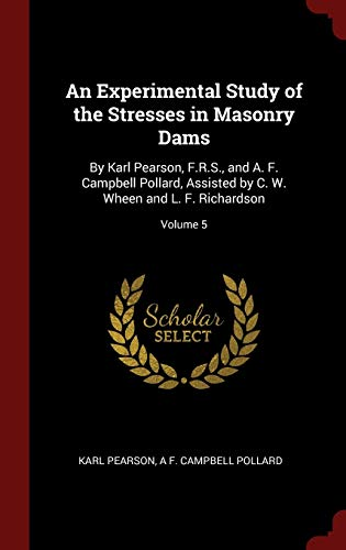 9781359871473: An Experimental Study of the Stresses in Masonry Dams: By Karl Pearson, F.R.S., and A. F. Campbell Pollard, Assisted by C. W. Wheen and L. F. Richardson; Volume 5