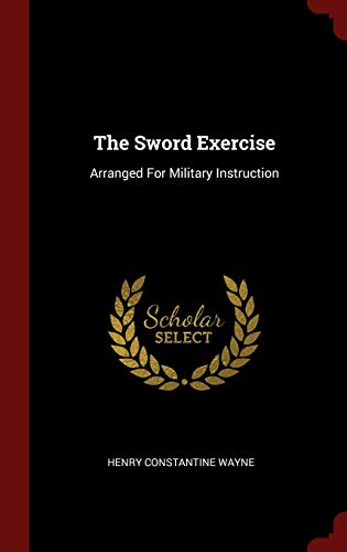 The Sword Exercise: Arranged For Military Instruction: Henry Constantine Wayne
